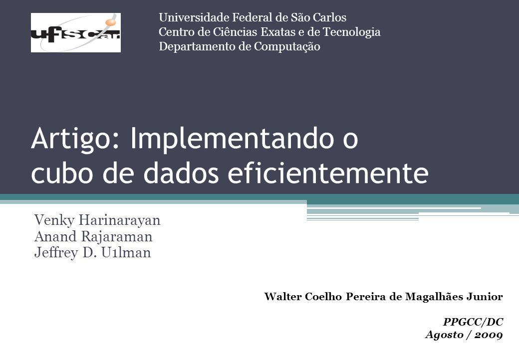 Artigo: Implementando o cubo de dados eficientemente Venky Harinarayan Anand Rajaraman Jeffrey D. U1lman Universidade Federal de São Carlos Centro de