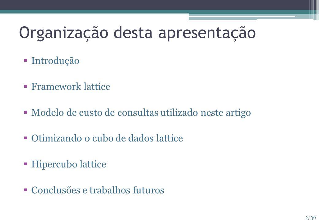 2/36 Organização desta apresentação Introdução Framework lattice Modelo de custo de consultas utilizado neste artigo Otimizando o cubo de dados lattic