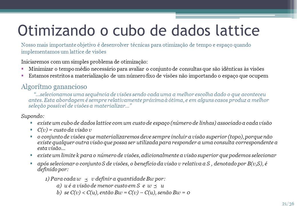 21/36 Otimizando o cubo de dados lattice Nosso mais importante objetivo é desenvolver técnicas para otimização de tempo e espaço quando implementamos