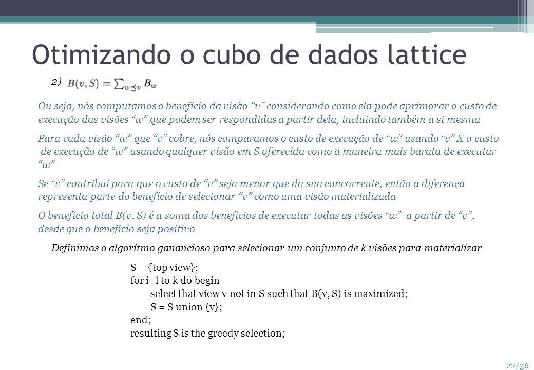 22/36 Otimizando o cubo de dados lattice 2) Ou seja, nós computamos o benefício da visão v considerando como ela pode aprimorar o custo de execução da