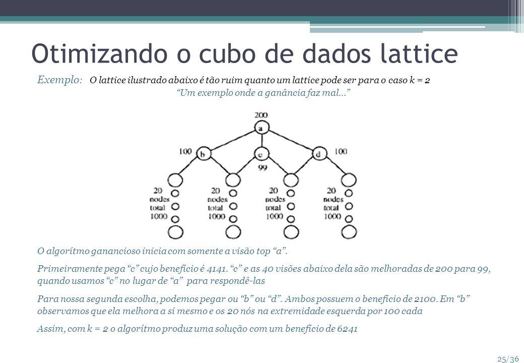 25/36 Otimizando o cubo de dados lattice Exemplo : O lattice ilustrado abaixo é tão ruim quanto um lattice pode ser para o caso k = 2 Um exemplo onde