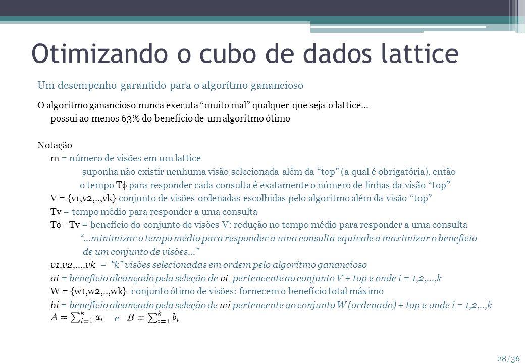 28/36 Otimizando o cubo de dados lattice Um desempenho garantido para o algorítmo ganancioso O algorítmo ganancioso nunca executa muito mal qualquer q