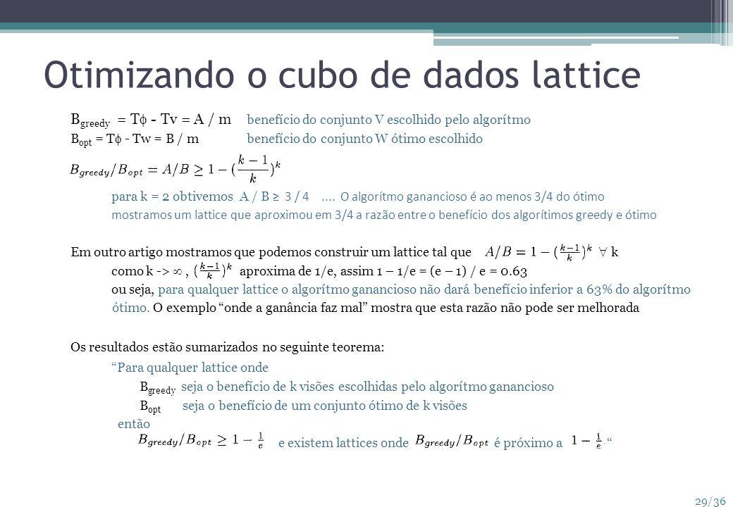 29/36 Otimizando o cubo de dados lattice B greedy = T - Tv = A / m benefício do conjunto V escolhido pelo algorítmo B opt = T - Tw = B / mbenefício do