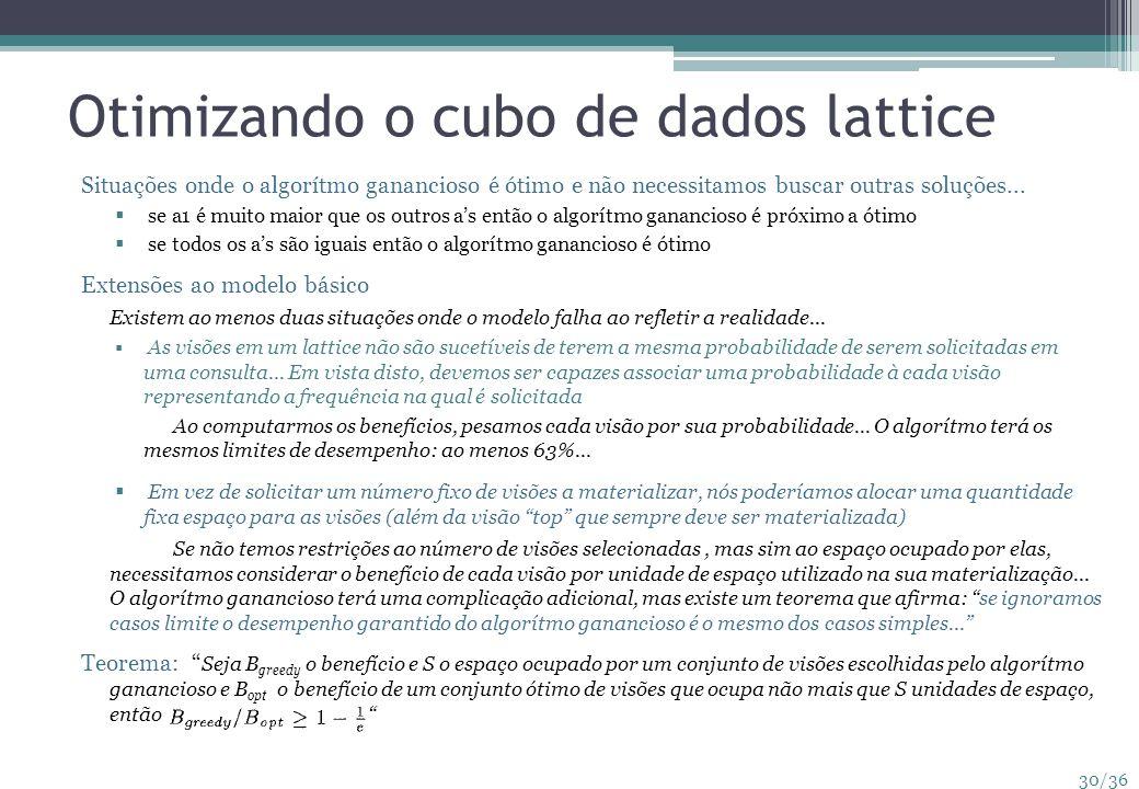 30/36 Otimizando o cubo de dados lattice Situações onde o algorítmo ganancioso é ótimo e não necessitamos buscar outras soluções... se a1 é muito maio