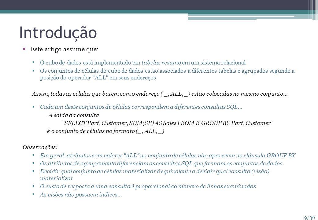 10/36 Introdução Exemplo : O banco de dados TPC-D possui três dimensões (atributos): peça, fornecedor, consumidor A medida de interesse são as vendas Oferece oito possibilidades de agrupamento dos atributos...