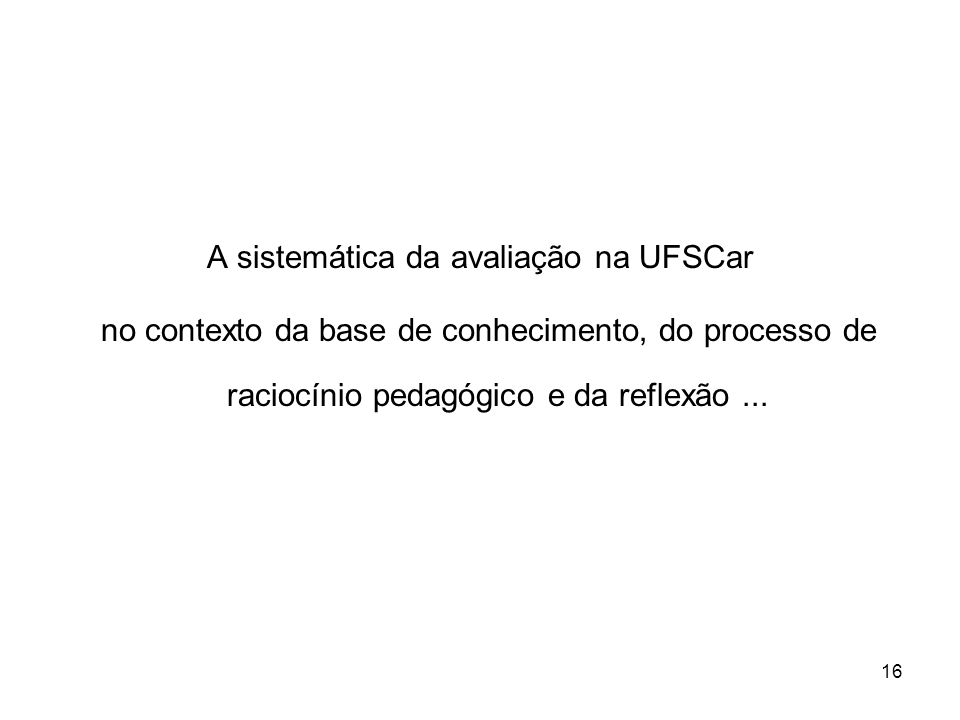 16 A sistemática da avaliação na UFSCar no contexto da base de conhecimento, do processo de raciocínio pedagógico e da reflexão...
