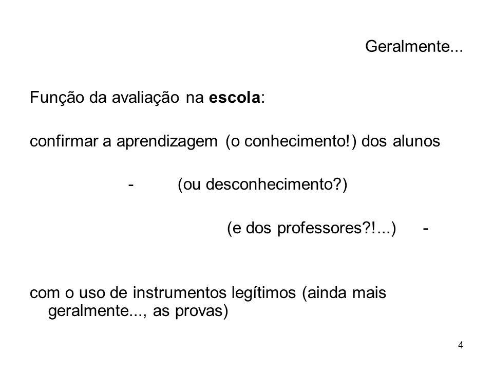 4 Geralmente... Função da avaliação na escola: confirmar a aprendizagem (o conhecimento!) dos alunos -(ou desconhecimento?) (e dos professores?!...) -