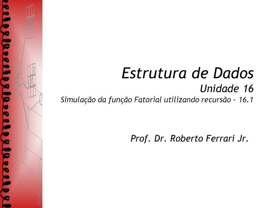 Estrutura de Dados Unidade 16 Simulação da função Fatorial utilizando recursão – 16.1 Prof.