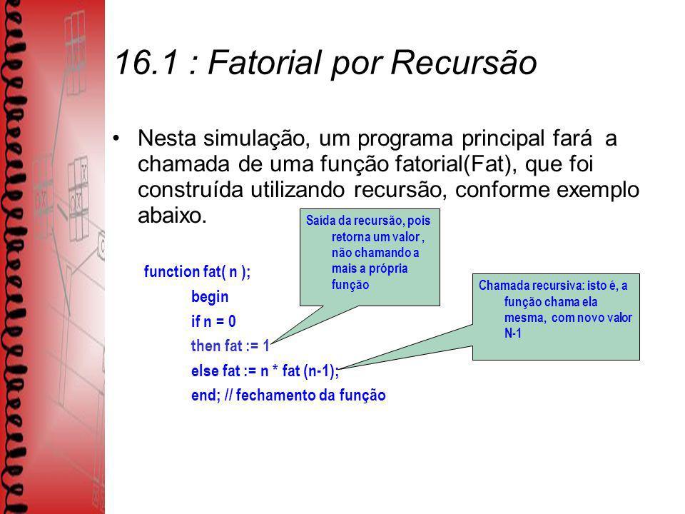 16.1 : Fatorial por Recursão Nesta simulação, um programa principal fará a chamada de uma função fatorial(Fat), que foi construída utilizando recursão, conforme exemplo abaixo.