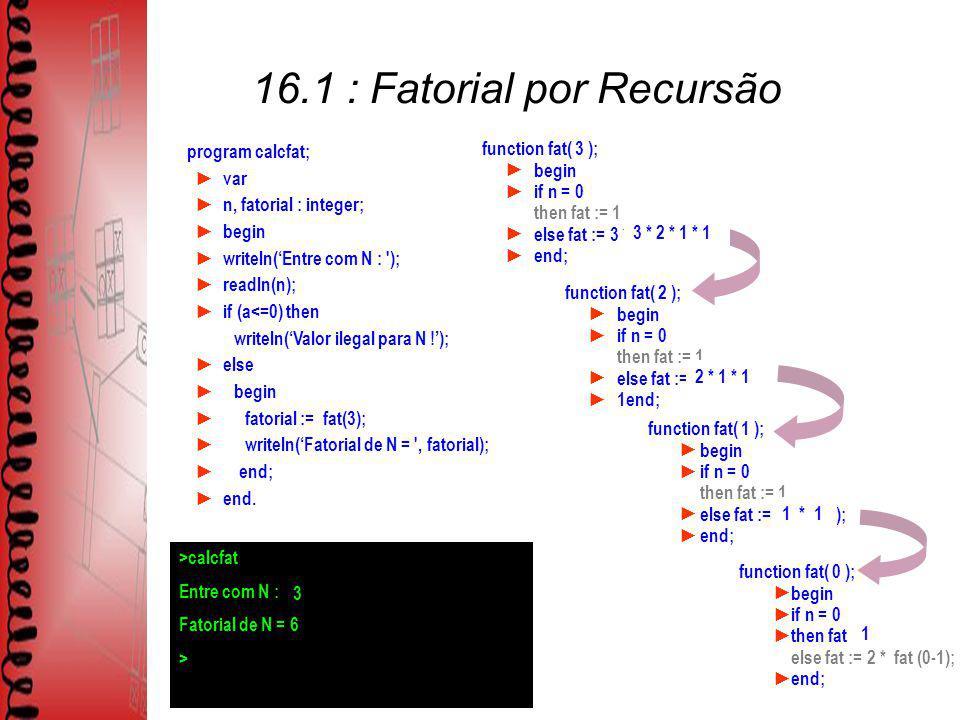 program calcfat; var n, fatorial : integer; begin writeln(Entre com N : ); readln(n); if (a<=0) then writeln(Valor ilegal para N !); else begin fatorial := fat(N); writeln(Fatorial de N = , fatorial); end; end.