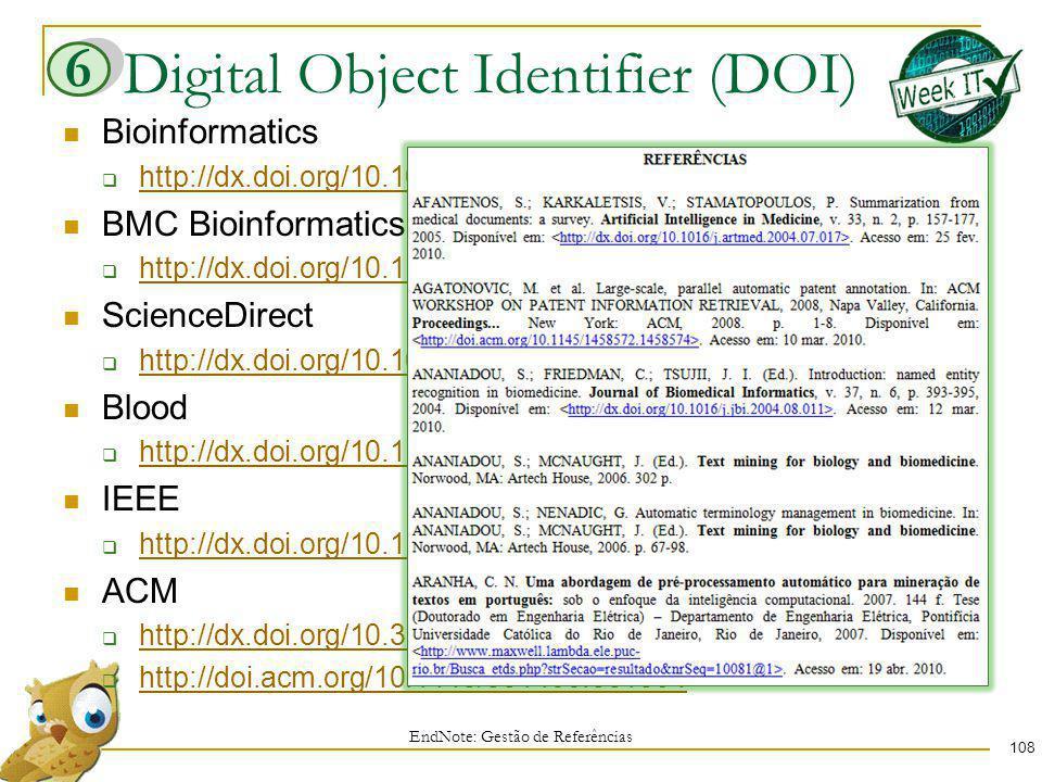 Digital Object Identifier (DOI) EndNote: Gestão de Referências Bioinformatics http://dx.doi.org/10.1093/bioinformatics/17.2.155 BMC Bioinformatics http://dx.doi.org/10.1186/1471-2105-6-88 ScienceDirect http://dx.doi.org/10.1016/j.eswa.2007.12.014 Blood http://dx.doi.org/10.1182/blood-2007-08-102244 IEEE http://dx.doi.org/10.1109/ADCOM.2007.30 ACM http://dx.doi.org/10.3115/974499.974526 http://doi.acm.org/10.1145/331499.331504 108 6