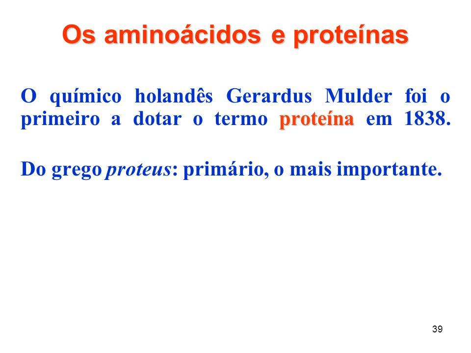 39 Os aminoácidos e proteínas proteína O químico holandês Gerardus Mulder foi o primeiro a dotar o termo proteína em 1838. Do grego proteus: primário,