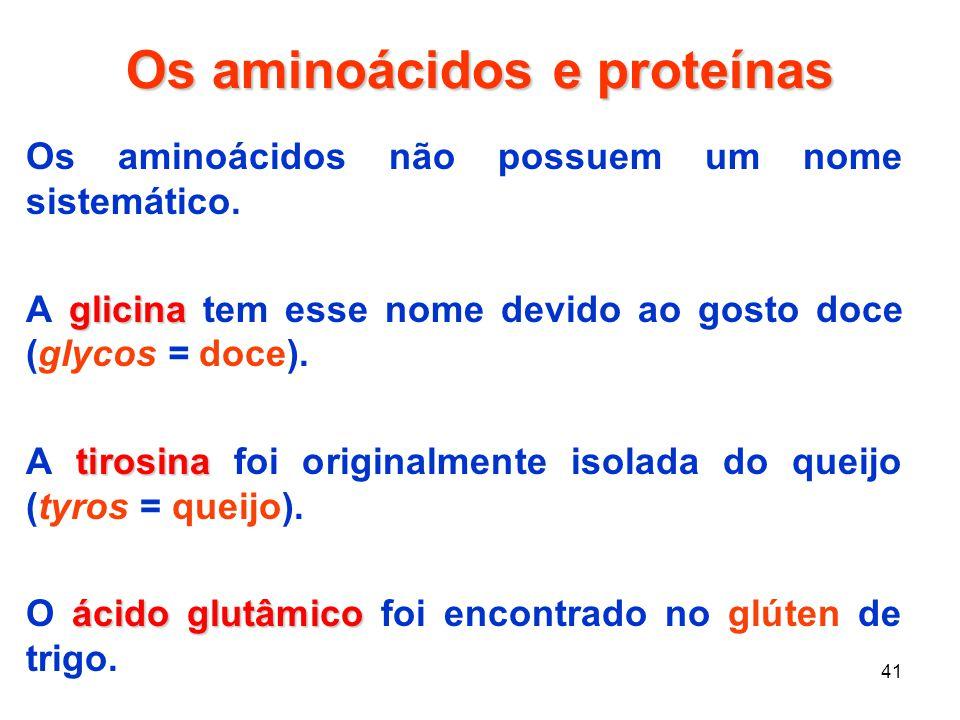 41 Os aminoácidos e proteínas Os aminoácidos não possuem um nome sistemático. glicina A glicina tem esse nome devido ao gosto doce (glycos = doce). ti