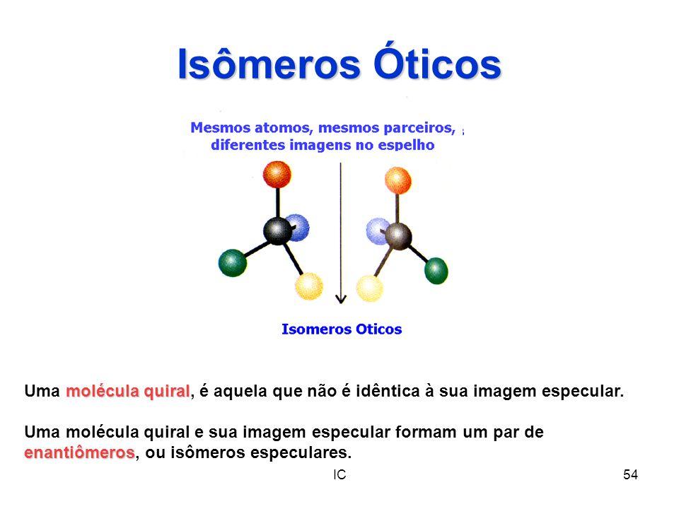 IC54 Isômeros Óticos molécula quiral Uma molécula quiral, é aquela que não é idêntica à sua imagem especular. enantiômeros Uma molécula quiral e sua i