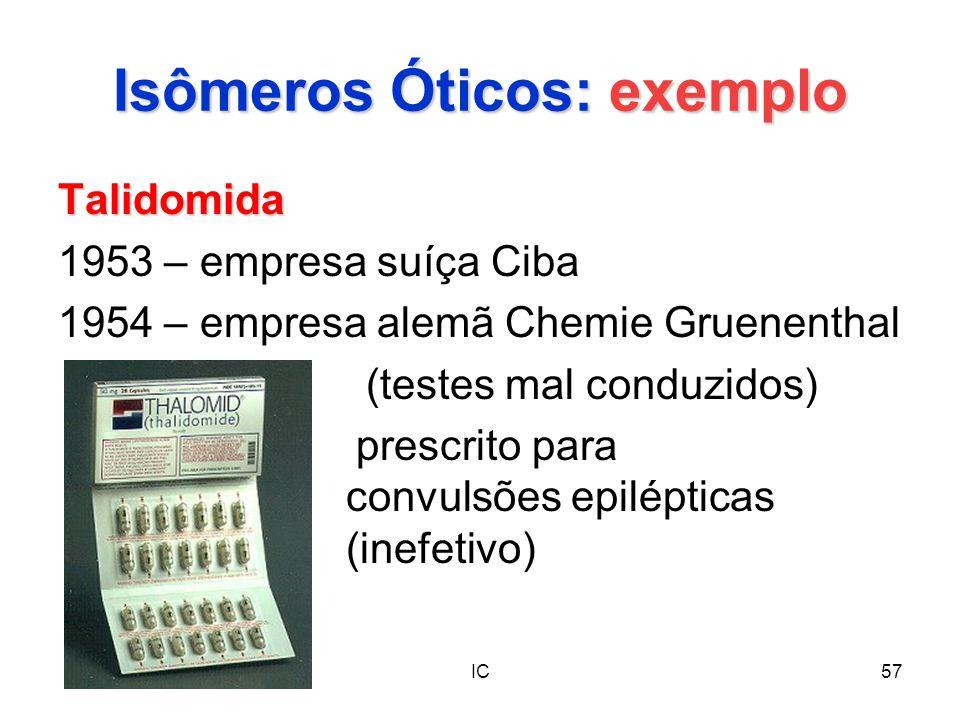 IC57 Isômeros Óticos: exemplo Talidomida 1953 – empresa suíça Ciba 1954 – empresa alemã Chemie Gruenenthal (testes mal conduzidos) prescrito para conv