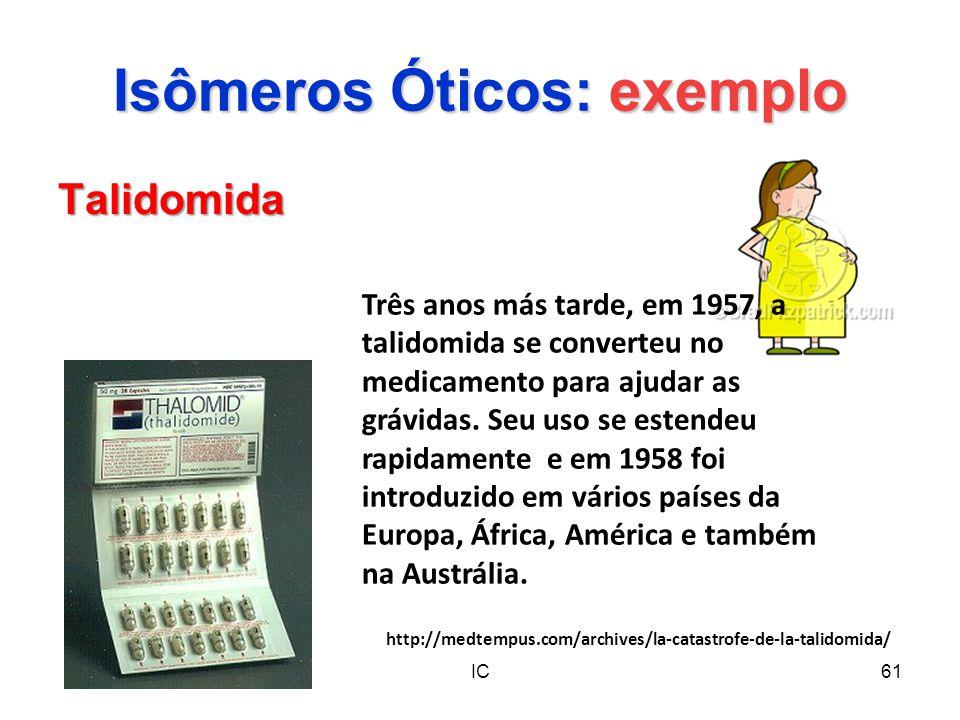 IC61 Isômeros Óticos: exemplo Talidomida Três anos más tarde, em 1957, a talidomida se converteu no medicamento para ajudar as grávidas. Seu uso se es