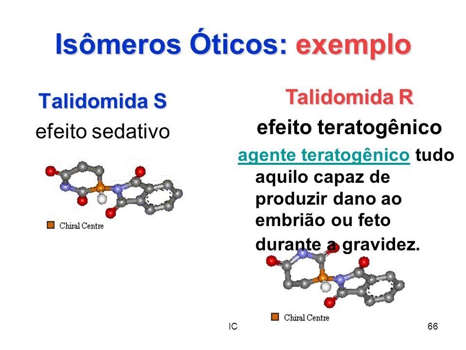 IC66 Isômeros Óticos: exemplo Talidomida S efeito sedativo Talidomida R efeito teratogênico agente teratogênicoagente teratogênico tudo aquilo capaz d