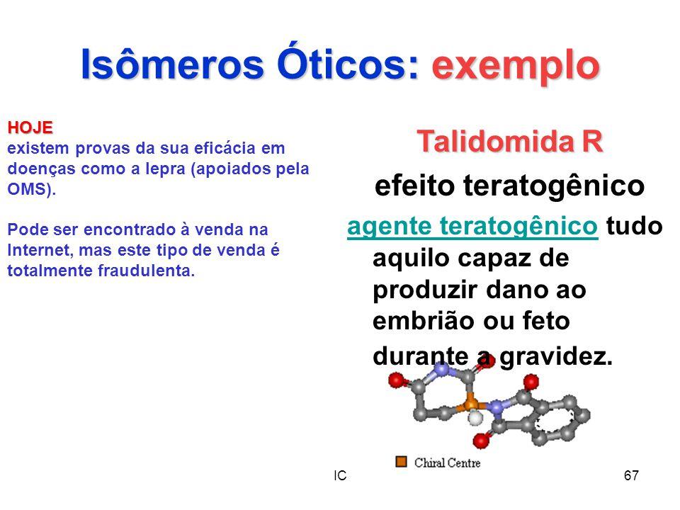 IC67 Isômeros Óticos: exemplo Talidomida R efeito teratogênico agente teratogênicoagente teratogênico tudo aquilo capaz de produzir dano ao embrião ou