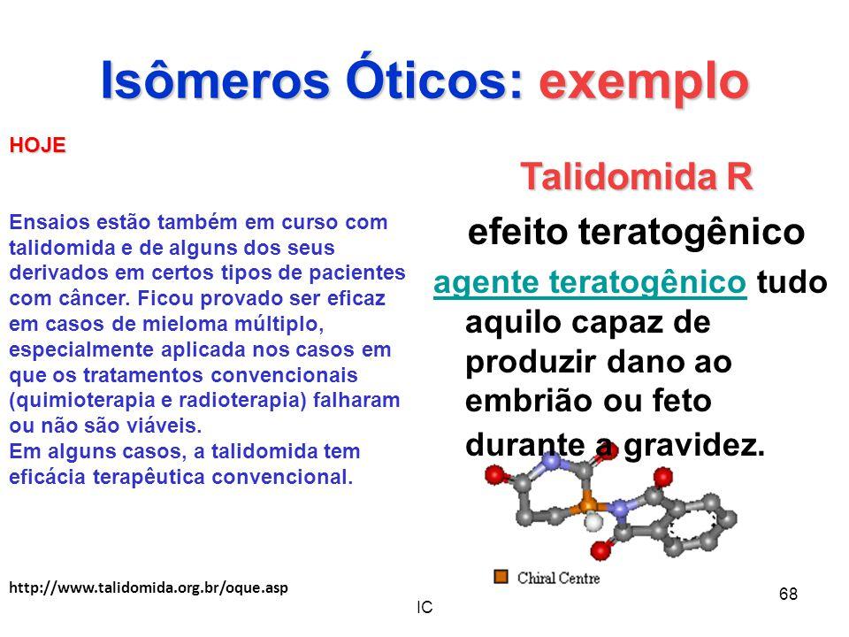 IC 68 Isômeros Óticos: exemplo Talidomida R efeito teratogênico agente teratogênicoagente teratogênico tudo aquilo capaz de produzir dano ao embrião o