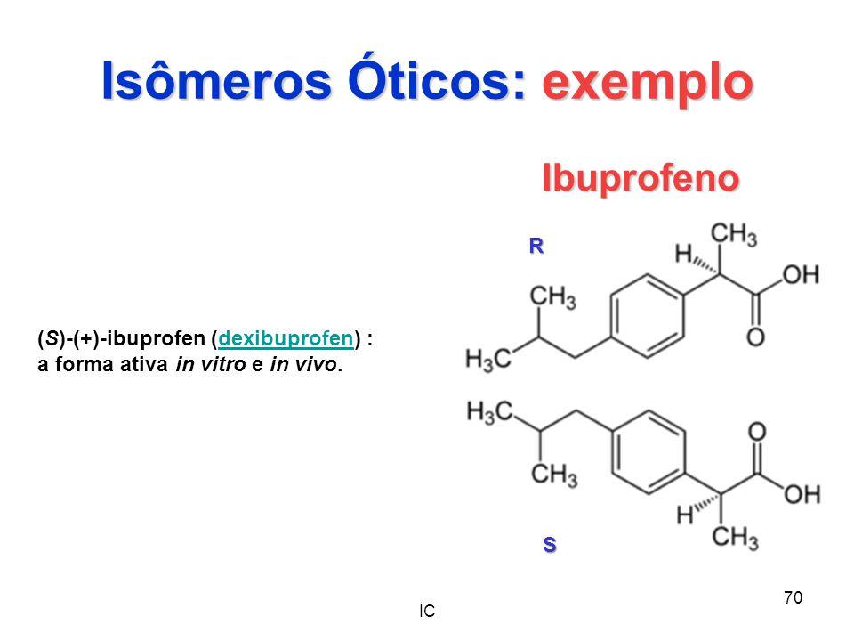 IC 70 Isômeros Óticos: exemplo Ibuprofeno (S)-(+)-ibuprofen (dexibuprofen) :dexibuprofen a forma ativa in vitro e in vivo. R S