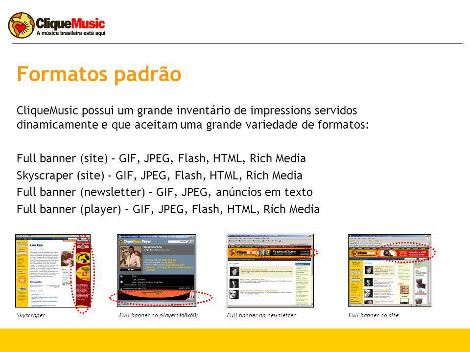 Formatos padrão CliqueMusic possui um grande inventário de impressions servidos dinamicamente e que aceitam uma grande variedade de formatos: Full banner (site) – GIF, JPEG, Flash, HTML, Rich Media Skyscraper (site) – GIF, JPEG, Flash, HTML, Rich Media Full banner (newsletter) – GIF, JPEG, anúncios em texto Full banner (player) – GIF, JPEG, Flash, HTML, Rich Media Full banner no player(468x60)SkyscraperFull banner na newsletterFull banner no site