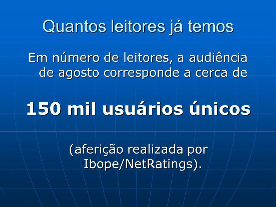 Quantos leitores já temos Em número de leitores, a audiência de agosto corresponde a cerca de 150 mil usuários únicos (aferição realizada por Ibope/NetRatings).