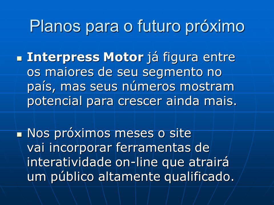 Planos para o futuro próximo Interpress Motor já figura entre os maiores de seu segmento no país, mas seus números mostram potencial para crescer ainda mais.