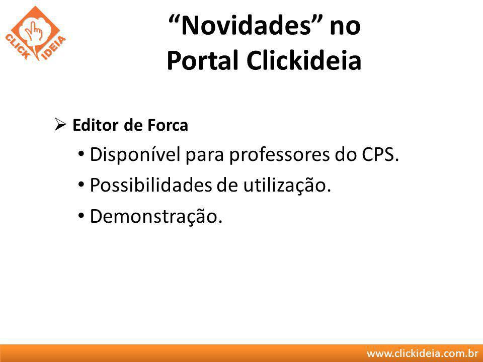 www.clickideia.com.br Novidades no Portal Clickideia Editor de Forca Disponível para professores do CPS. Possibilidades de utilização. Demonstração.