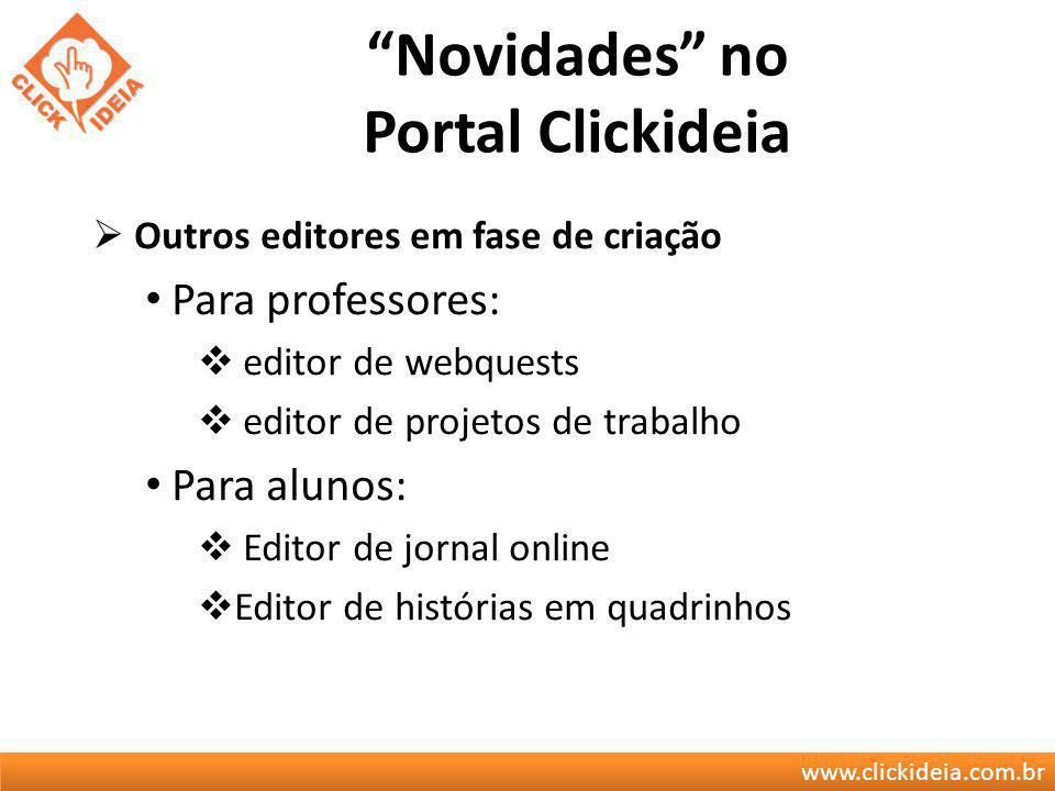 www.clickideia.com.br Novidades no Portal Clickideia Outros editores em fase de criação Para professores: editor de webquests editor de projetos de tr