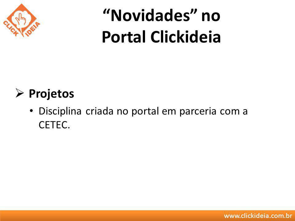 www.clickideia.com.br Novidades no Portal Clickideia Projetos Disciplina criada no portal em parceria com a CETEC.