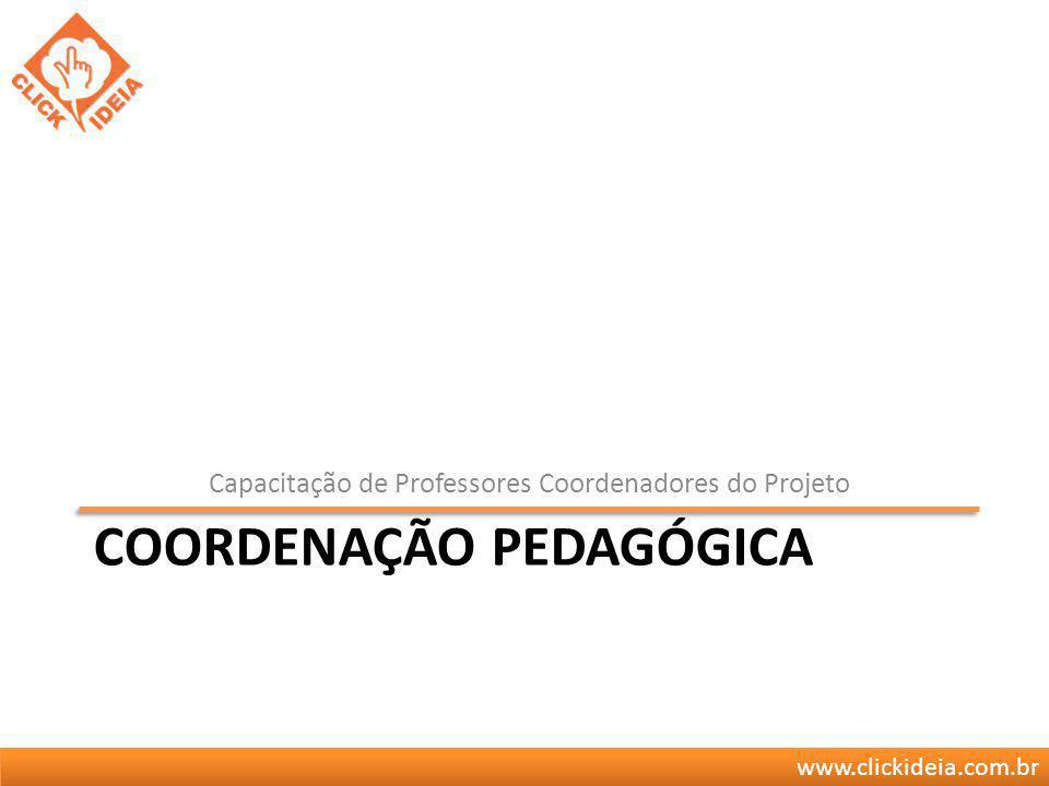 www.clickideia.com.br COORDENAÇÃO PEDAGÓGICA Capacitação de Professores Coordenadores do Projeto