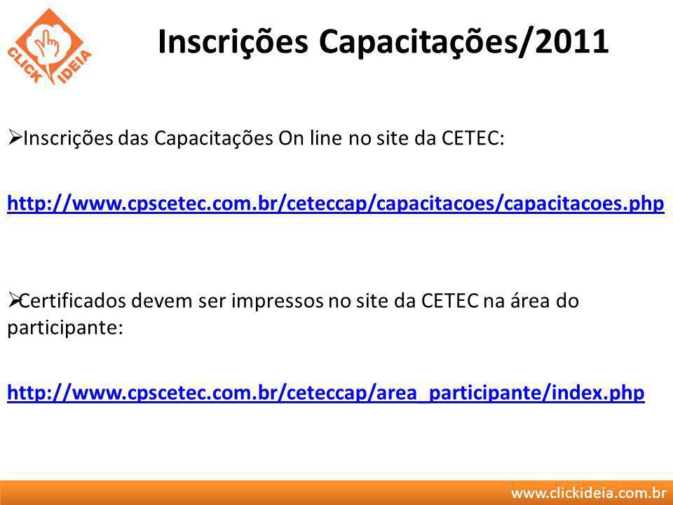 www.clickideia.com.br Inscrições Capacitações/2011 Inscrições das Capacitações On line no site da CETEC: http://www.cpscetec.com.br/ceteccap/capacitac