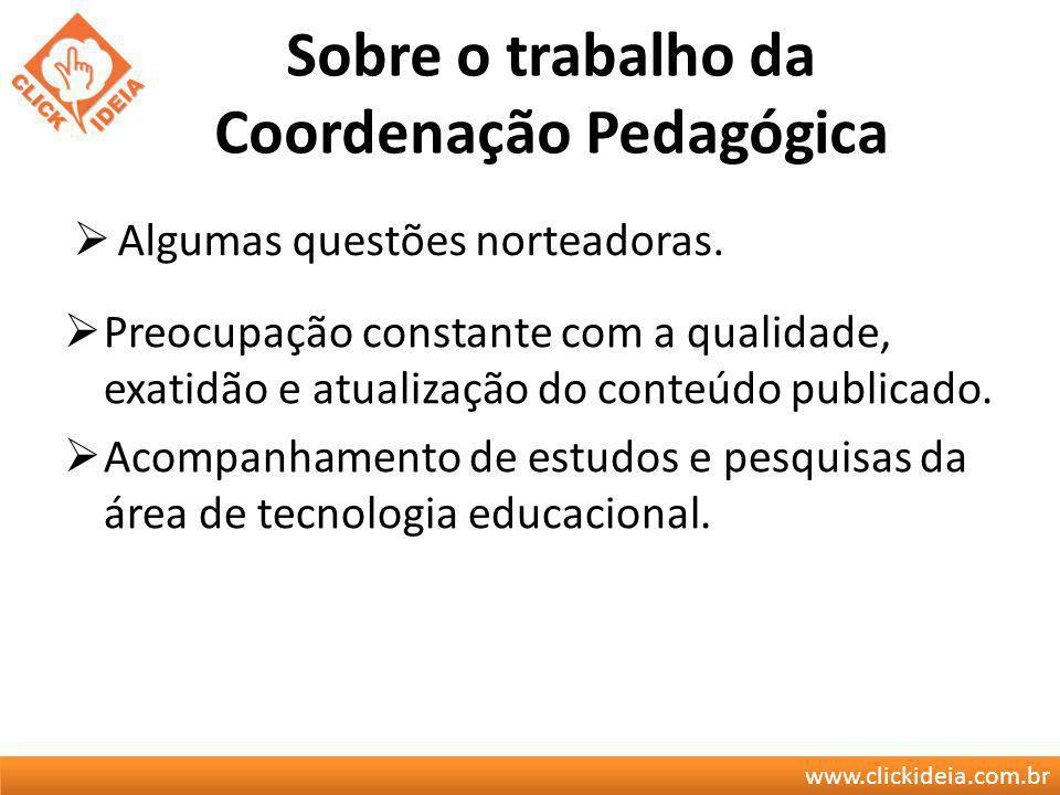 www.clickideia.com.br Sobre o trabalho da Coordenação Pedagógica Preocupação constante com a qualidade, exatidão e atualização do conteúdo publicado.