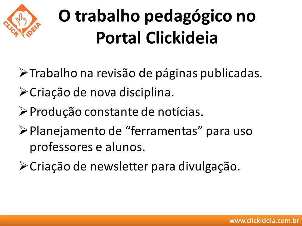 www.clickideia.com.br O trabalho pedagógico no Portal Clickideia Trabalho na revisão de páginas publicadas. Criação de nova disciplina. Produção const