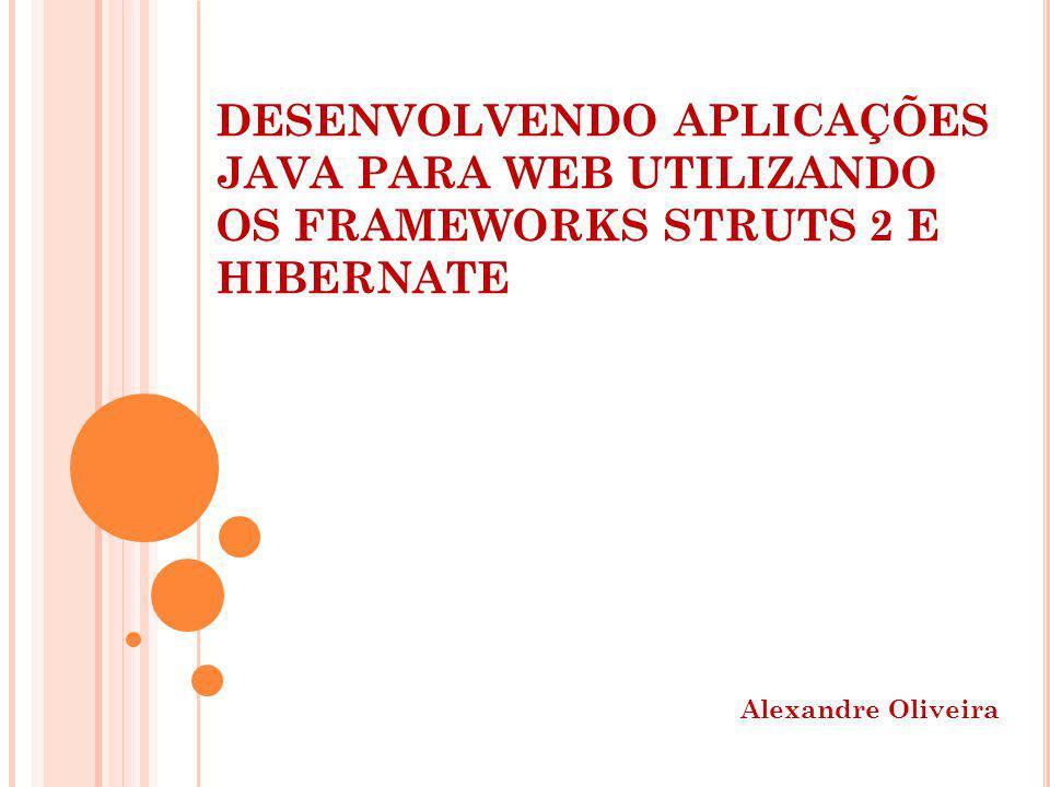 DESENVOLVENDO APLICAÇÕES JAVA PARA WEB UTILIZANDO OS FRAMEWORKS STRUTS 2 E HIBERNATE Alexandre Oliveira