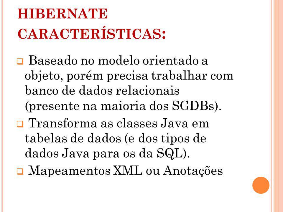 HIBERNATE CARACTERÍSTICAS : Baseado no modelo orientado a objeto, porém precisa trabalhar com banco de dados relacionais (presente na maioria dos SGDBs).