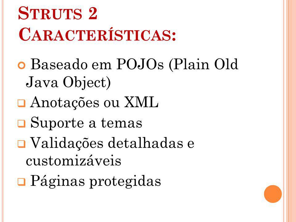 S TRUTS 2 C ARACTERÍSTICAS : Baseado em POJOs (Plain Old Java Object) Anotações ou XML Suporte a temas Validações detalhadas e customizáveis Páginas p