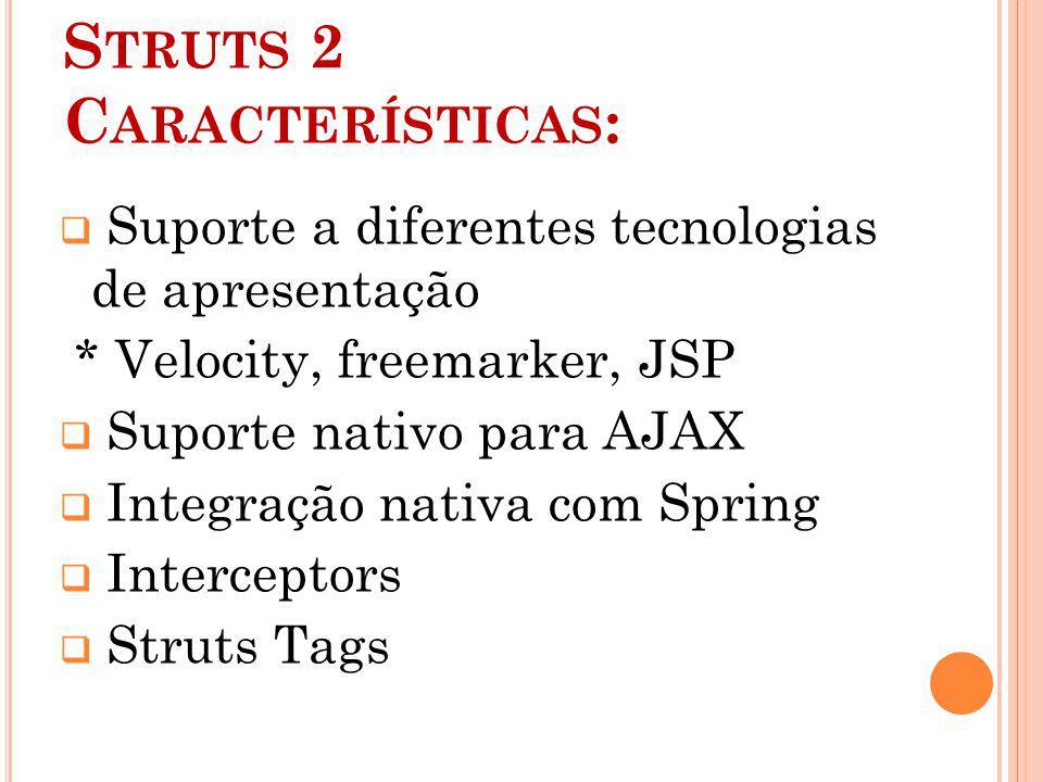 S TRUTS 2 C ARACTERÍSTICAS : Suporte a diferentes tecnologias de apresentação * Velocity, freemarker, JSP Suporte nativo para AJAX Integração nativa com Spring Interceptors Struts Tags