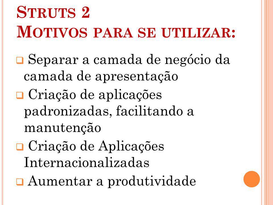 S TRUTS 2 M OTIVOS PARA SE UTILIZAR : Separar a camada de negócio da camada de apresentação Criação de aplicações padronizadas, facilitando a manutenç