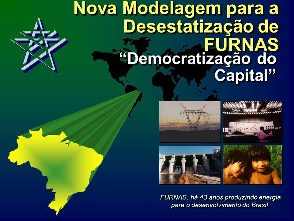 Nova Modelagem para a Desestatização de FURNAS FURNAS, há 43 anos produzindo energia para o desenvolvimento do Brasil. Democratização do Capital