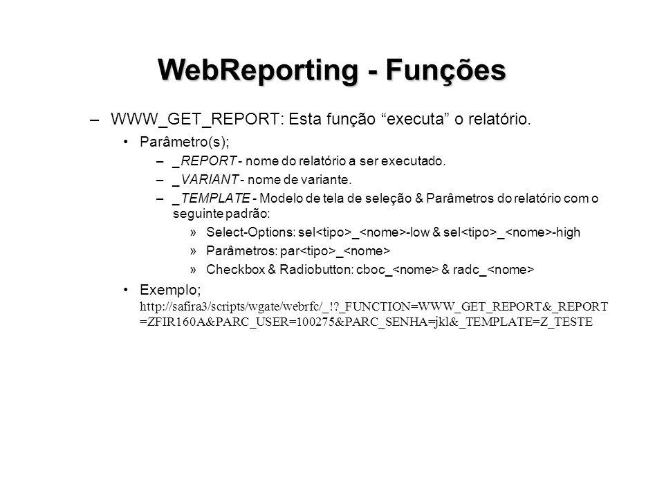 WebReporting - Funções –WWW_GET_REPORT: Esta função executa o relatório. Parâmetro(s); –_REPORT - nome do relatório a ser executado. –_VARIANT - nome