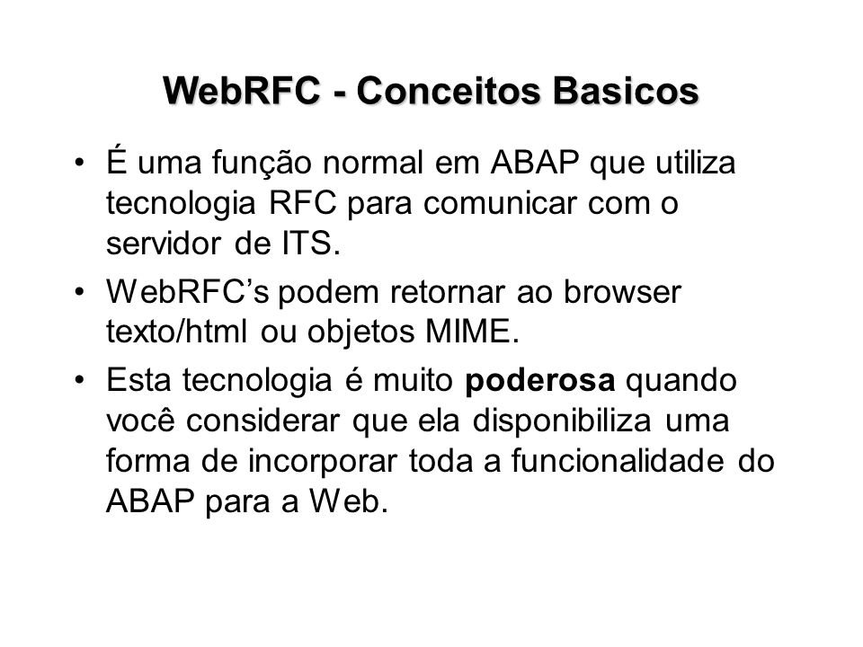 WebRFC - Conceitos Basicos É uma função normal em ABAP que utiliza tecnologia RFC para comunicar com o servidor de ITS. WebRFCs podem retornar ao brow