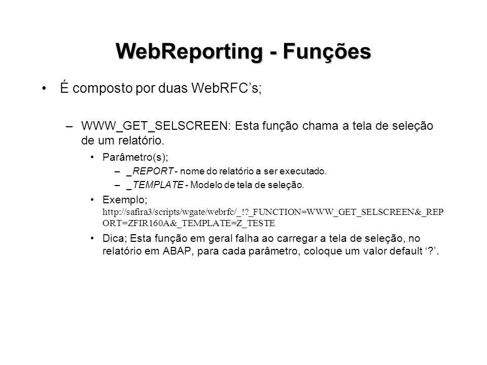 WebReporting - Funções É composto por duas WebRFCs; –WWW_GET_SELSCREEN: Esta função chama a tela de seleção de um relatório. Parâmetro(s); –_REPORT -