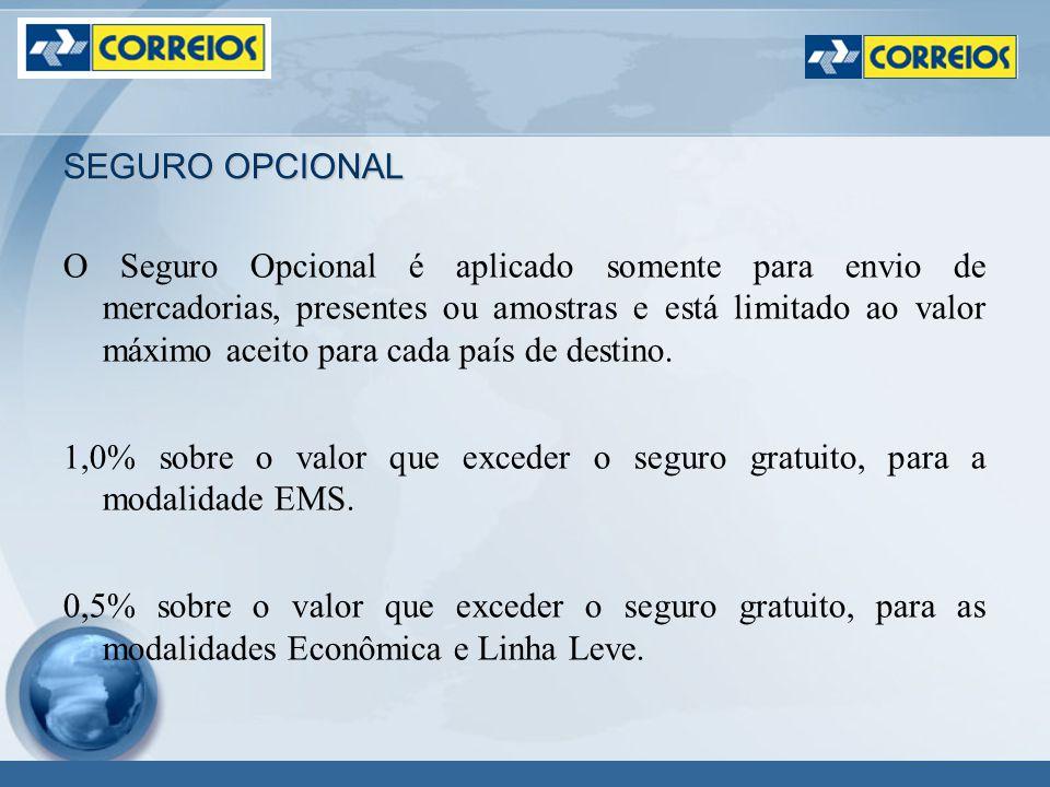 SEGURO OPCIONAL O Seguro Opcional é aplicado somente para envio de mercadorias, presentes ou amostras e está limitado ao valor máximo aceito para cada país de destino.