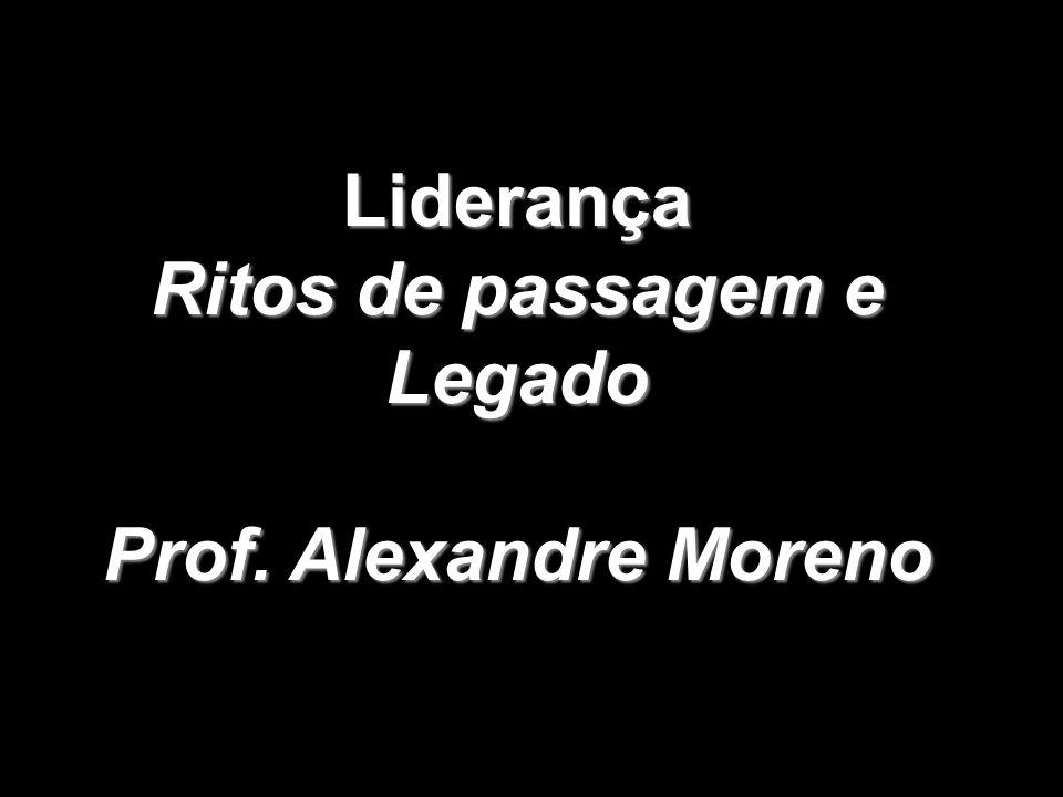 Liderança Ritos de passagem e Legado Prof. Alexandre Moreno
