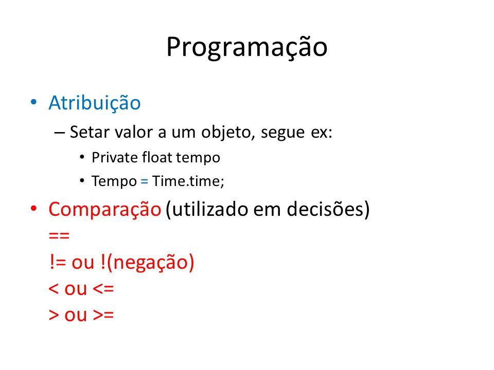 Programação Atribuição – Setar valor a um objeto, segue ex: Private float tempo Tempo = Time.time; Comparação (utilizado em decisões) == != ou !(negação) ou >=