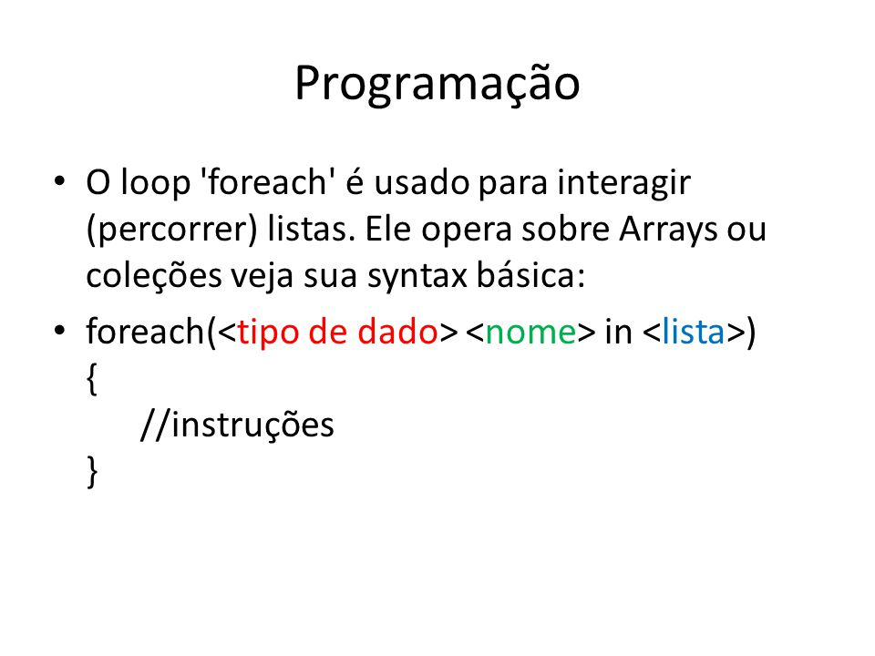 Programação O loop 'foreach' é usado para interagir (percorrer) listas. Ele opera sobre Arrays ou coleções veja sua syntax básica: foreach( in ) { //i