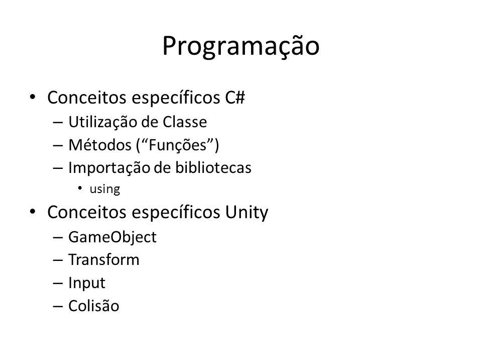 Programação Conceitos específicos C# – Utilização de Classe – Métodos (Funções) – Importação de bibliotecas using Conceitos específicos Unity – GameObject – Transform – Input – Colisão