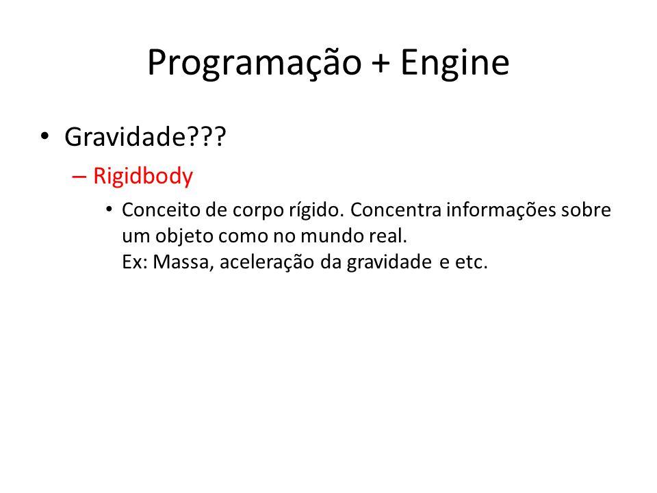 Programação + Engine Gravidade??? – Rigidbody Conceito de corpo rígido. Concentra informações sobre um objeto como no mundo real. Ex: Massa, aceleraçã