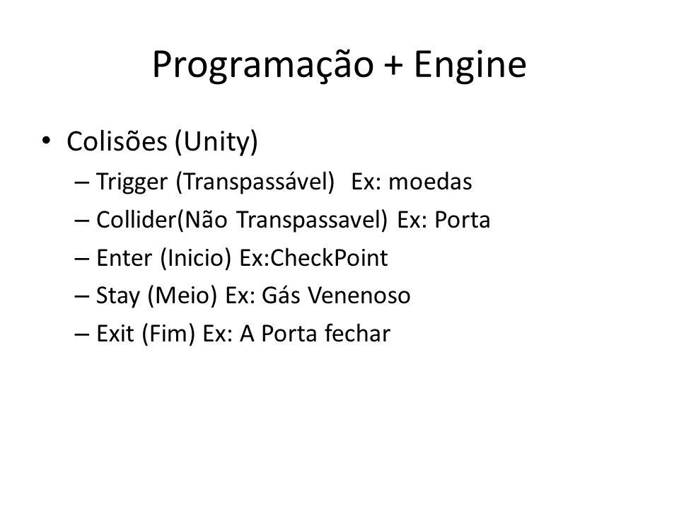 Programação + Engine Colisões (Unity) – Trigger (Transpassável) Ex: moedas – Collider(Não Transpassavel) Ex: Porta – Enter (Inicio) Ex:CheckPoint – Stay (Meio) Ex: Gás Venenoso – Exit (Fim) Ex: A Porta fechar
